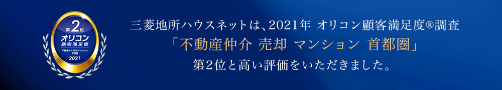 三菱地所ハウスネットは、2021年 オリコン顧客満足度®調査 「不動産仲介 売却 マンション 首都圏」 第2位と高い評価をいただきました。